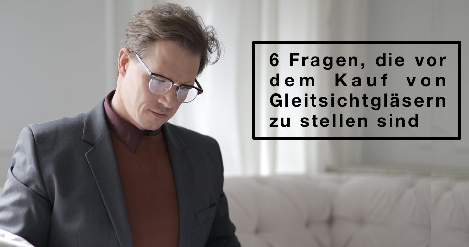 Das Bild zeigt einen Mann mit Brille und den Text 6 Fragen, die vor dem Kauf von Gleitsichtgläsern zu stellen sind